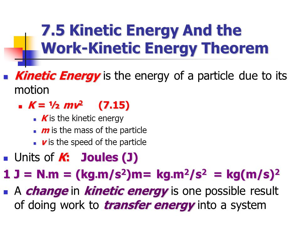 Kinetic Energy Kinetic Energy is the energy of a particle due to its motion K = ½ mv 2 (7.15) K = ½ mv 2 (7.15) K K is the kinetic energy m m is the m