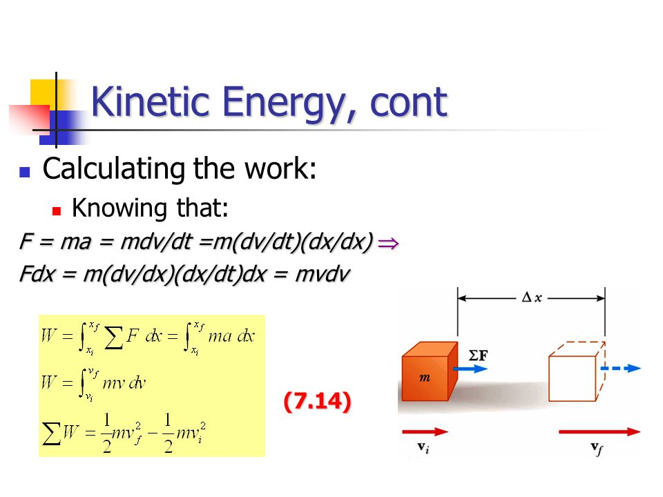 Kinetic Energy, cont Calculating the work: Knowing that: F = ma = mdv/dt =m(dv/dt)(dx/dx)  Fdx = m(dv/dx)(dx/dt)dx = mvdv (7.14)