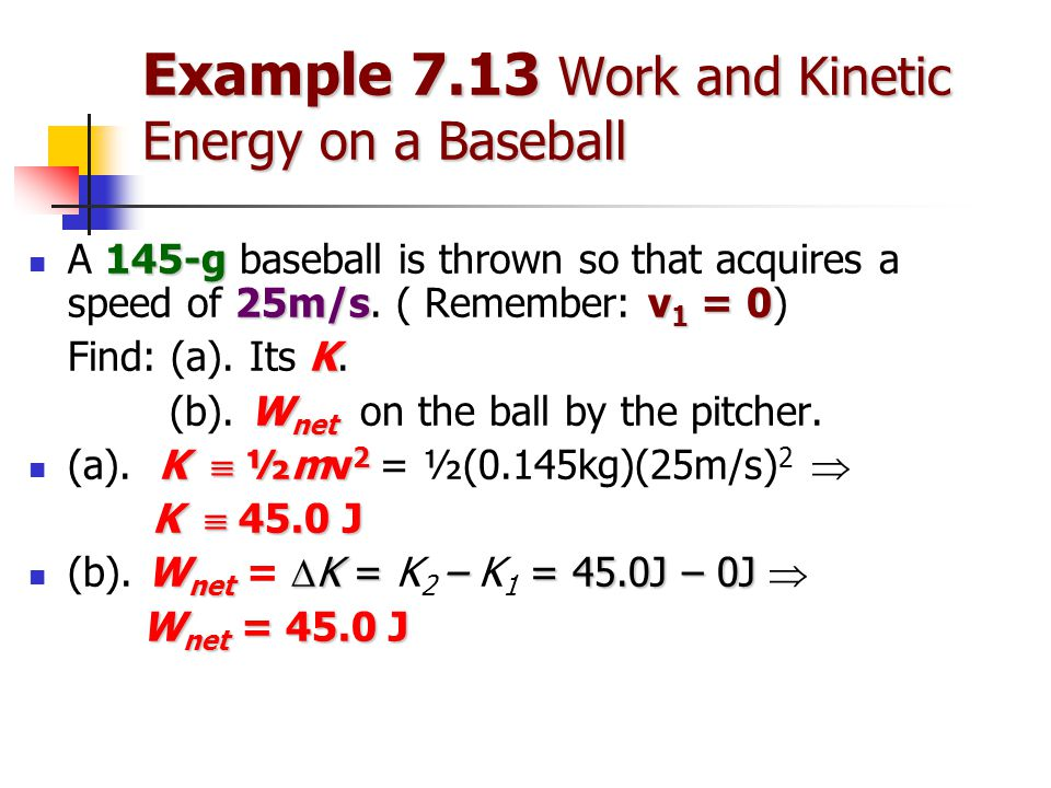 Example 7.13 Work and Kinetic Energy on a Baseball 145-g 25m/sv 1 = 0 A 145-g baseball is thrown so that acquires a speed of 25m/s.