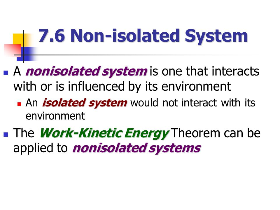 nonisolated system A nonisolated system is one that interacts with or is influenced by its environment isolated system An isolated system would not interact with its environment Work-Kinetic Energy nonisolated systems The Work-Kinetic Energy Theorem can be applied to nonisolated systems 7.6 Non-isolated System