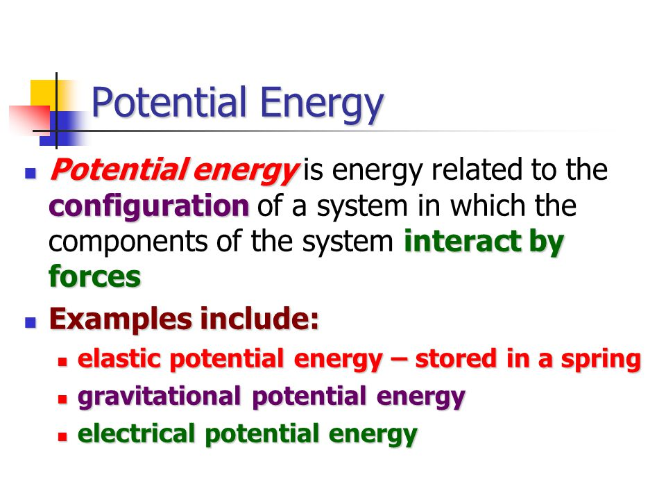 Potential Energy Potential energy configuration interact by forces Potential energy is energy related to the configuration of a system in which the components of the system interact by forces Examples include: Examples include: elastic potential energy – stored in a spring elastic potential energy – stored in a spring gravitational potential energy gravitational potential energy electrical potential energy electrical potential energy