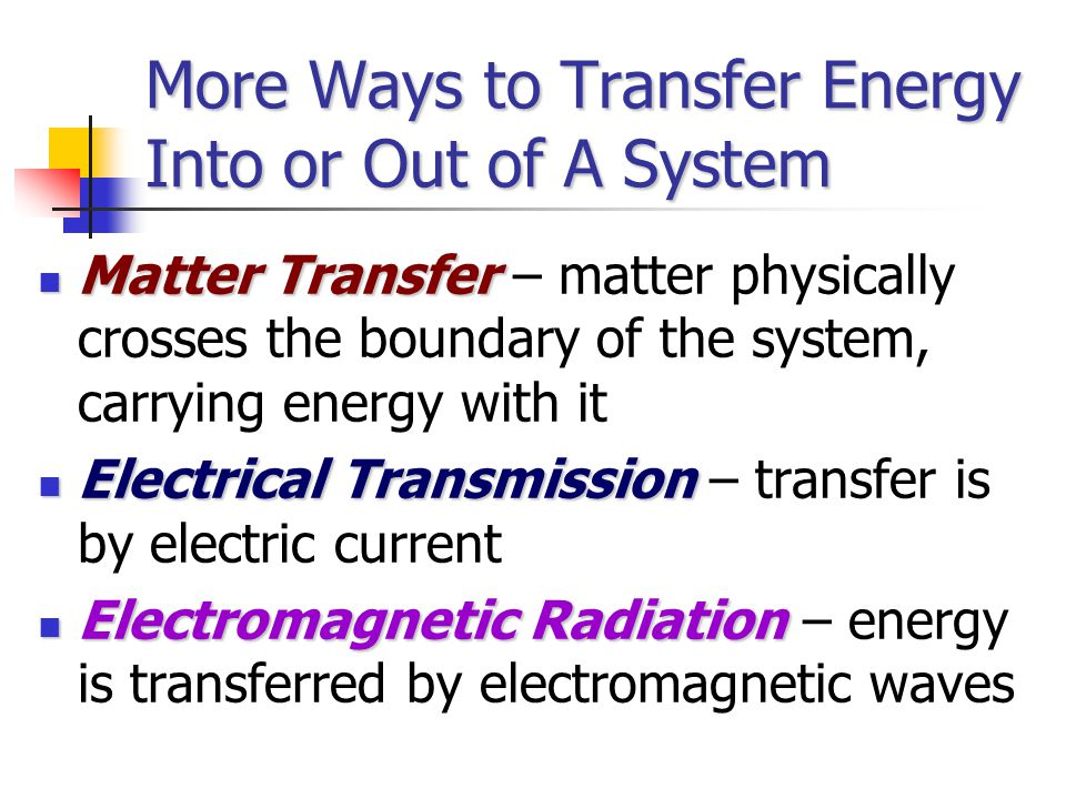 More Ways to Transfer Energy Into or Out of A System Matter Transfer Matter Transfer – matter physically crosses the boundary of the system, carrying energy with it Electrical Transmission Electrical Transmission – transfer is by electric current Electromagnetic Radiation Electromagnetic Radiation – energy is transferred by electromagnetic waves