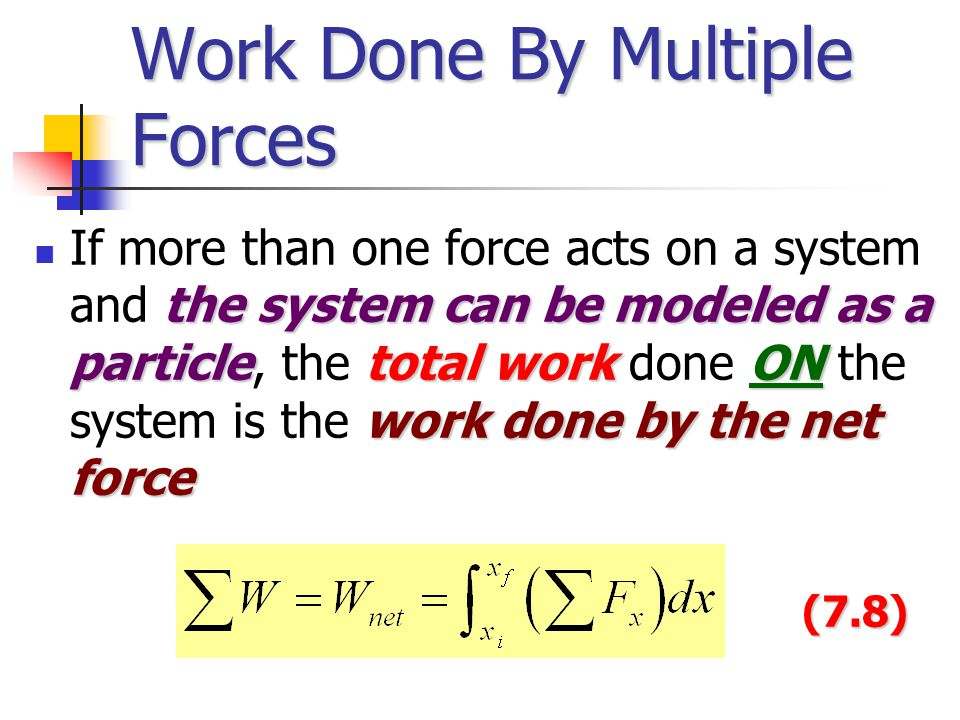 Work Done By Multiple Forces the system can be modeled as a particletotal workON work done by the net force If more than one force acts on a system and the system can be modeled as a particle, the total work done ON the system is the work done by the net force(7.8)