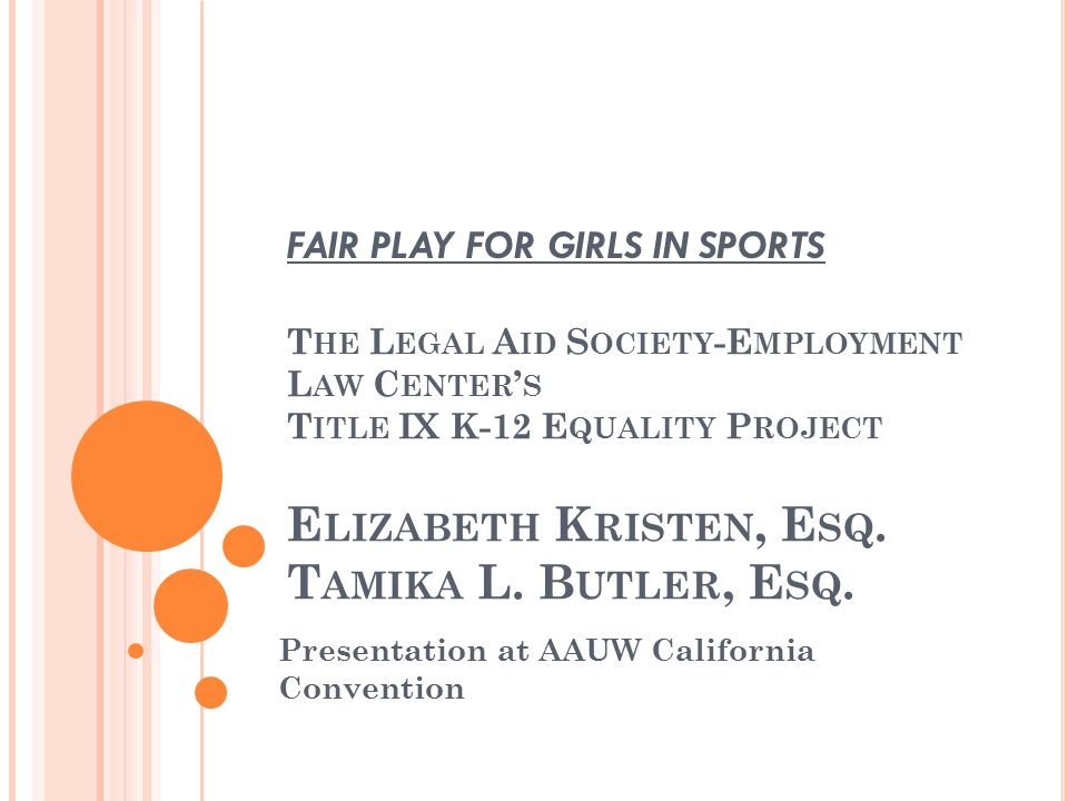 LAS-ELC B ACKGROUND o Non-profit legal aid organization o Founded in 1916 o Title IX K-12 Equality Project since 2003 o Focuses on access to athletics for young women and girls o Utilizes negotiation and litigation techniques o Also provides technical assistance re State and Federal legislation o Community education