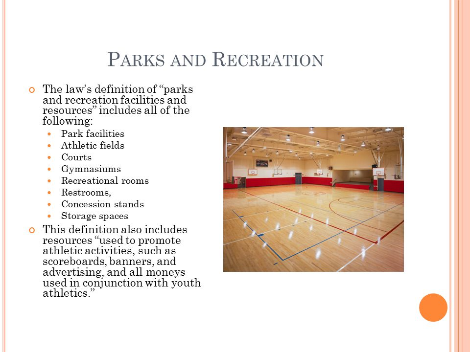 P ARKS AND R ECREATION The law's definition of parks and recreation facilities and resources includes all of the following: Park facilities Athletic fields Courts Gymnasiums Recreational rooms Restrooms, Concession stands Storage spaces This definition also includes resources used to promote athletic activities, such as scoreboards, banners, and advertising, and all moneys used in conjunction with youth athletics.