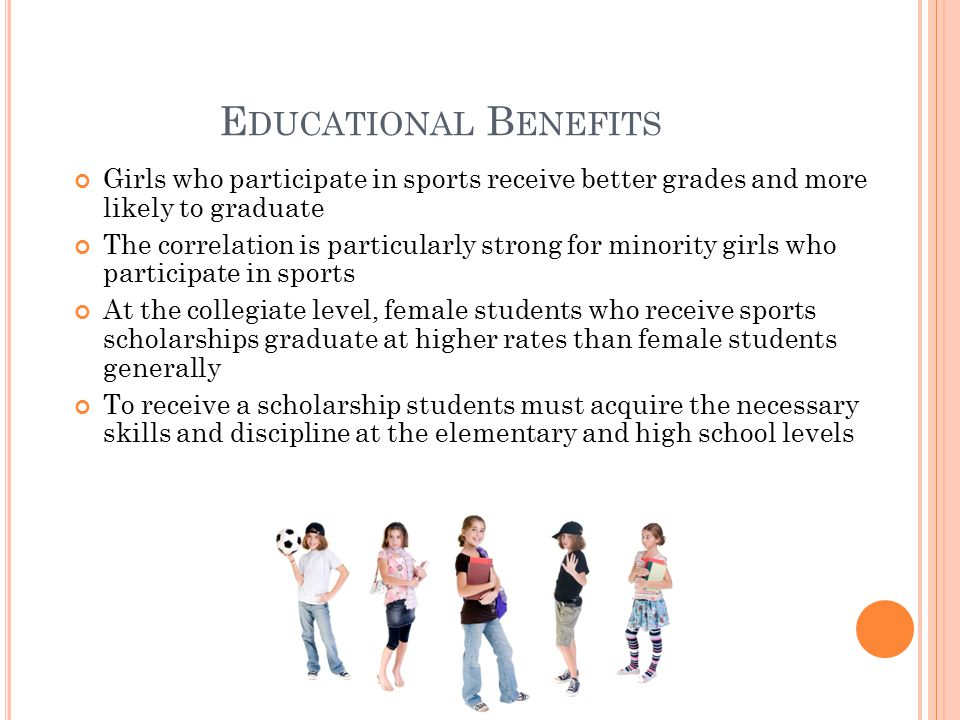 E DUCATIONAL B ENEFITS Girls who participate in sports receive better grades and more likely to graduate The correlation is particularly strong for minority girls who participate in sports At the collegiate level, female students who receive sports scholarships graduate at higher rates than female students generally To receive a scholarship students must acquire the necessary skills and discipline at the elementary and high school levels