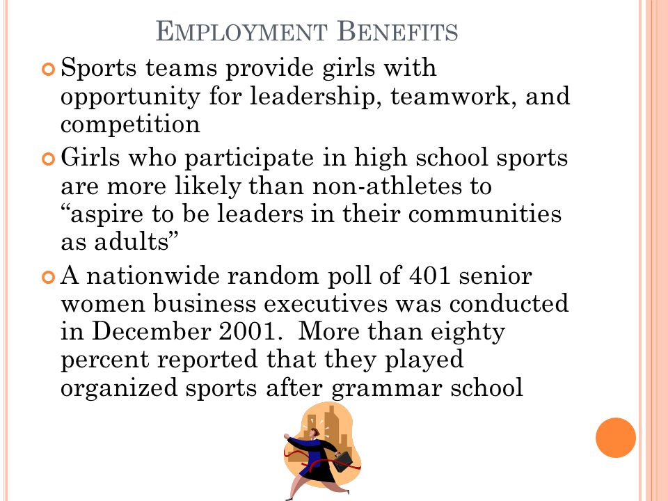 E MPLOYMENT B ENEFITS Sports teams provide girls with opportunity for leadership, teamwork, and competition Girls who participate in high school sports are more likely than non-athletes to aspire to be leaders in their communities as adults A nationwide random poll of 401 senior women business executives was conducted in December 2001.