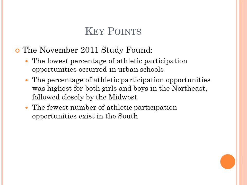 K EY P OINTS The November 2011 Study Found: The lowest percentage of athletic participation opportunities occurred in urban schools The percentage of athletic participation opportunities was highest for both girls and boys in the Northeast, followed closely by the Midwest The fewest number of athletic participation opportunities exist in the South