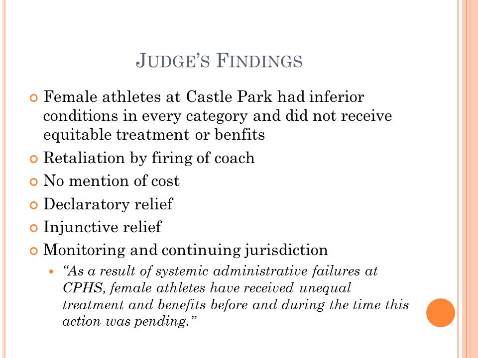 J UDGE ' S F INDINGS Female athletes at Castle Park had inferior conditions in every category and did not receive equitable treatment or benfits Retaliation by firing of coach No mention of cost Declaratory relief Injunctive relief Monitoring and continuing jurisdiction As a result of systemic administrative failures at CPHS, female athletes have received unequal treatment and benefits before and during the time this action was pending.