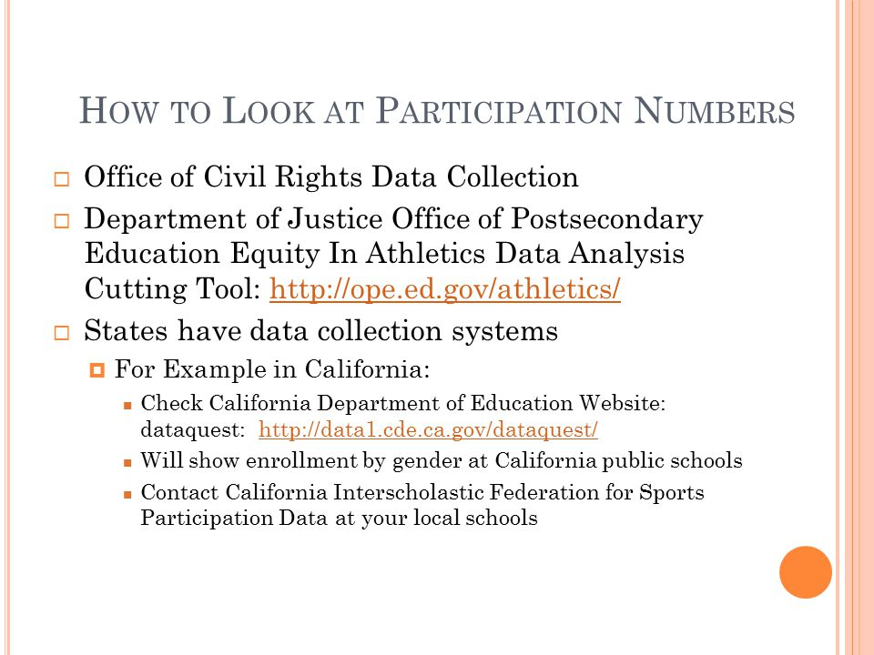 H OW TO L OOK AT P ARTICIPATION N UMBERS  Office of Civil Rights Data Collection  Department of Justice Office of Postsecondary Education Equity In Athletics Data Analysis Cutting Tool: http://ope.ed.gov/athletics/http://ope.ed.gov/athletics/  States have data collection systems  For Example in California: Check California Department of Education Website: dataquest: http://data1.cde.ca.gov/dataquest/http://data1.cde.ca.gov/dataquest/ Will show enrollment by gender at California public schools Contact California Interscholastic Federation for Sports Participation Data at your local schools