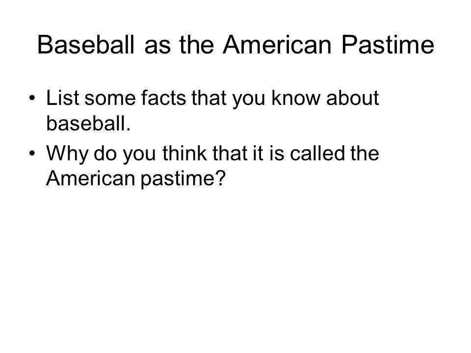 Baseball as the American Pastime List some facts that you know about baseball. Why do you think that it is called the American pastime?
