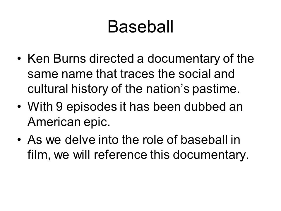 Baseball Ken Burns directed a documentary of the same name that traces the social and cultural history of the nation's pastime. With 9 episodes it has