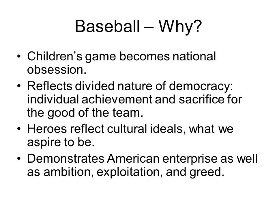 Baseball – Why? Children's game becomes national obsession. Reflects divided nature of democracy: individual achievement and sacrifice for the good of