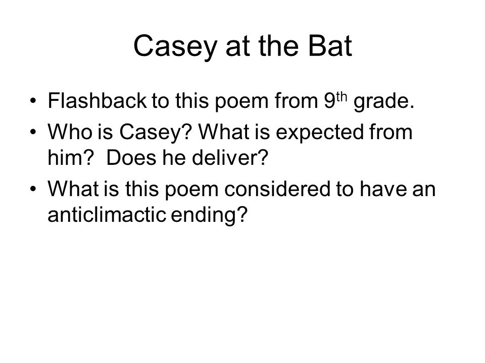 Casey at the Bat Flashback to this poem from 9 th grade. Who is Casey? What is expected from him? Does he deliver? What is this poem considered to hav