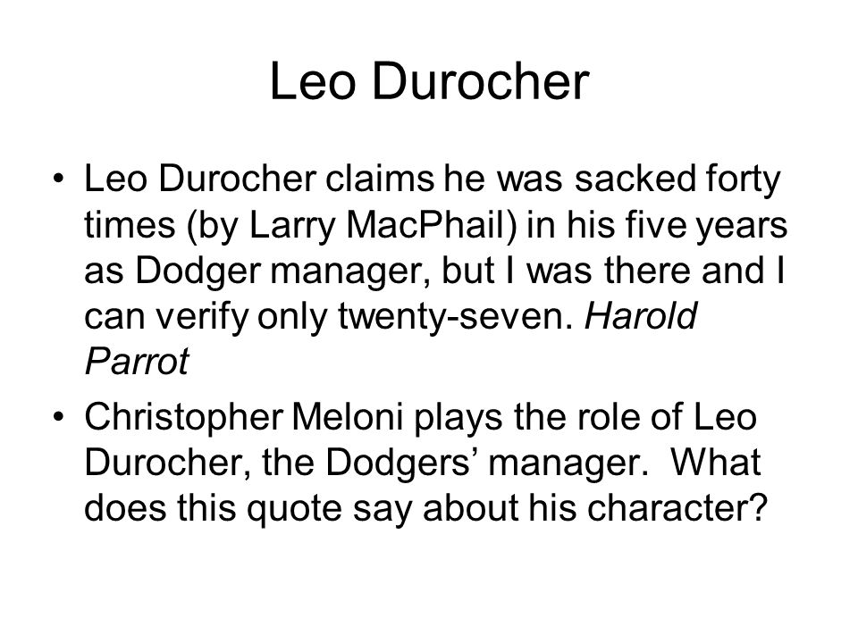 Leo Durocher Leo Durocher claims he was sacked forty times (by Larry MacPhail) in his five years as Dodger manager, but I was there and I can verify o