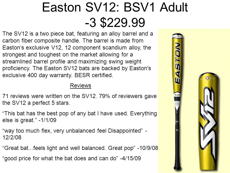Easton SV12: BSV1 Adult -3 $229.99 The SV12 is a two piece bat, featuring an alloy barrel and a carbon fiber composite handle.