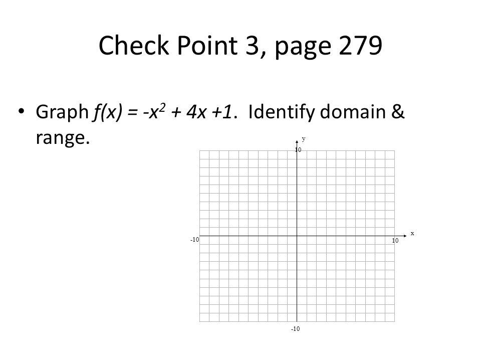 Check Point 3, page 279 Graph f(x) = -x 2 + 4x +1. Identify domain & range. y x 10 -10