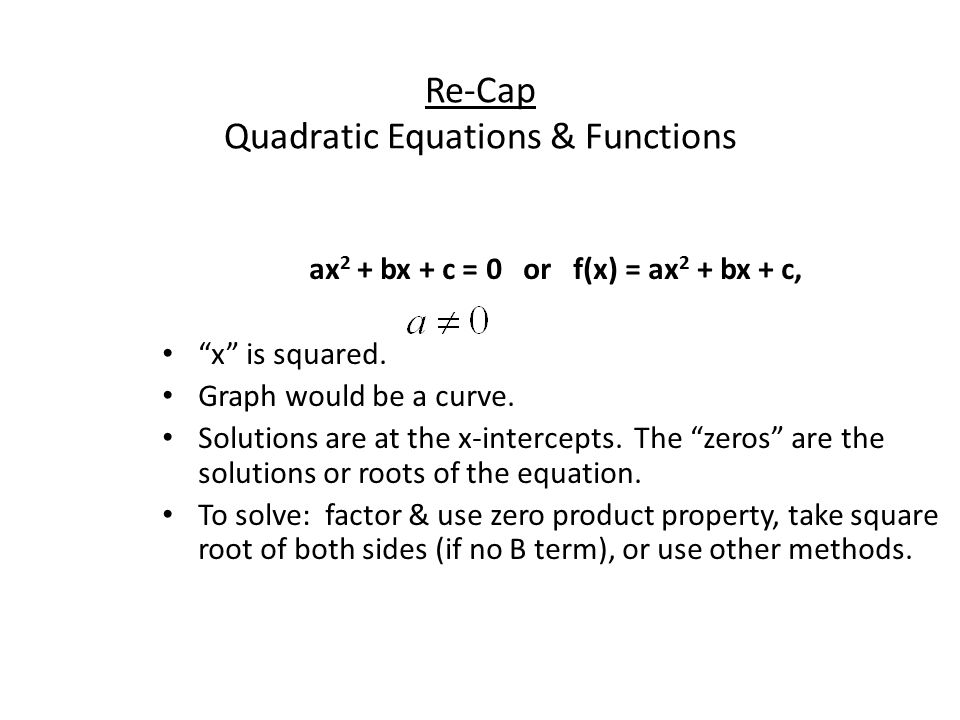 """Re-Cap Quadratic Equations & Functions ax 2 + bx + c = 0 or f(x) = ax 2 + bx + c, """"x"""" is squared. Graph would be a curve. Solutions are at the x-inter"""