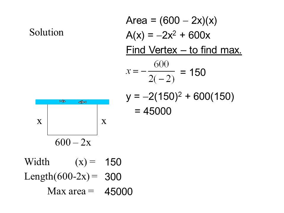 Solution x x 600 – 2x Width (x) = Length(600-2x) = Max area = Area = (600  2x)(x) A(x) =  2x 2 + 600x Find Vertex – to find max. = 150 y =  2(150)
