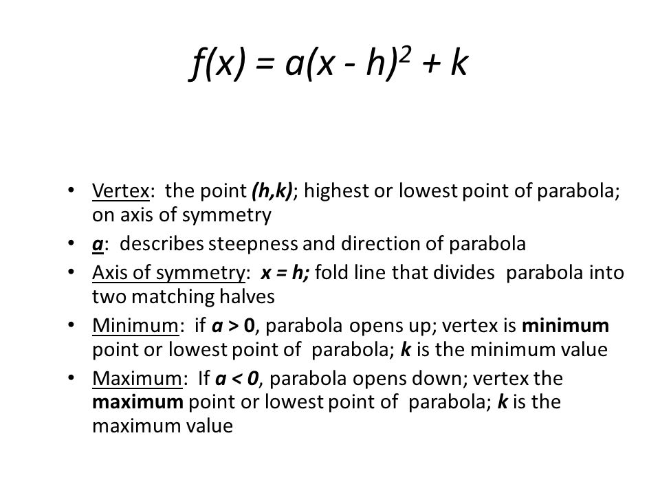 f(x) = a(x - h) 2 + k Vertex: the point (h,k); highest or lowest point of parabola; on axis of symmetry a: describes steepness and direction of parabo