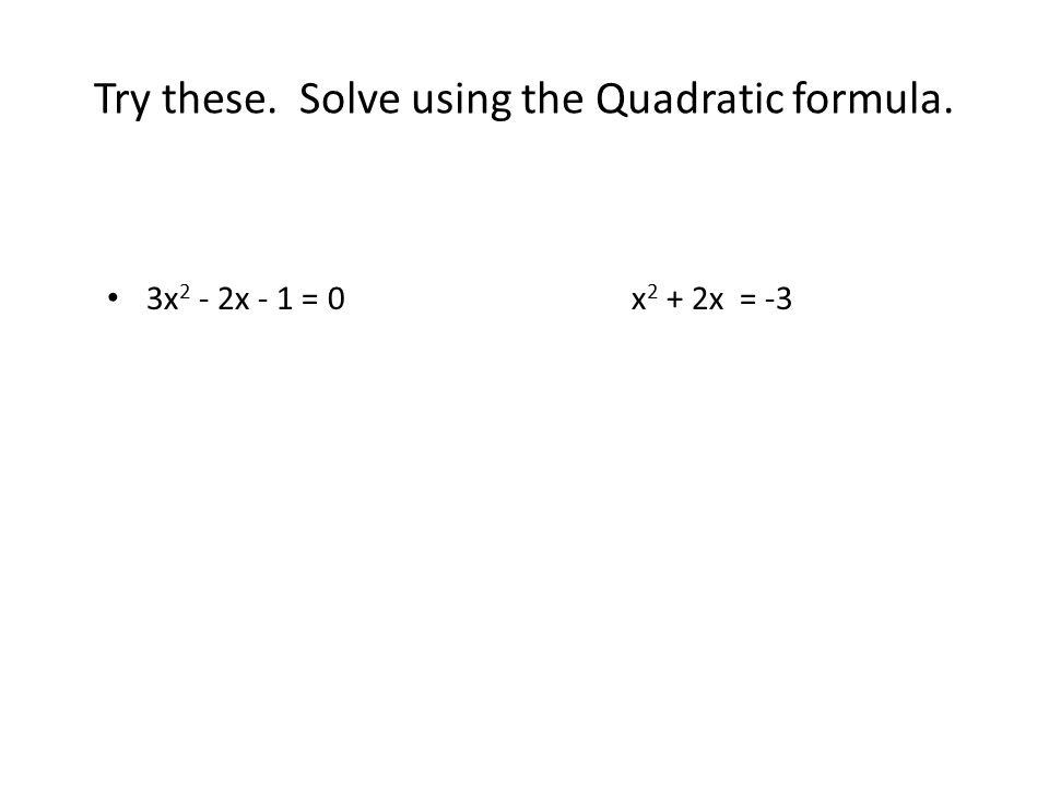 Try these. Solve using the Quadratic formula. 3x 2 - 2x - 1 = 0x 2 + 2x = -3