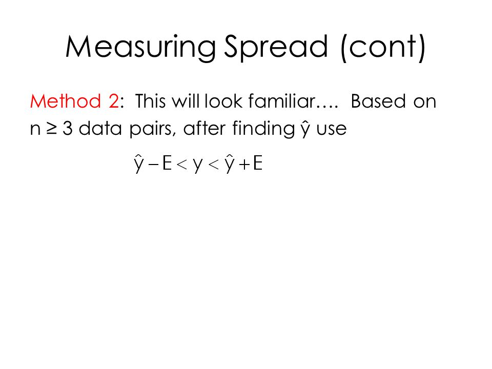 Measuring Spread (cont) Method 2: This will look familiar…. Based on n ≥ 3 data pairs, after finding ŷ use