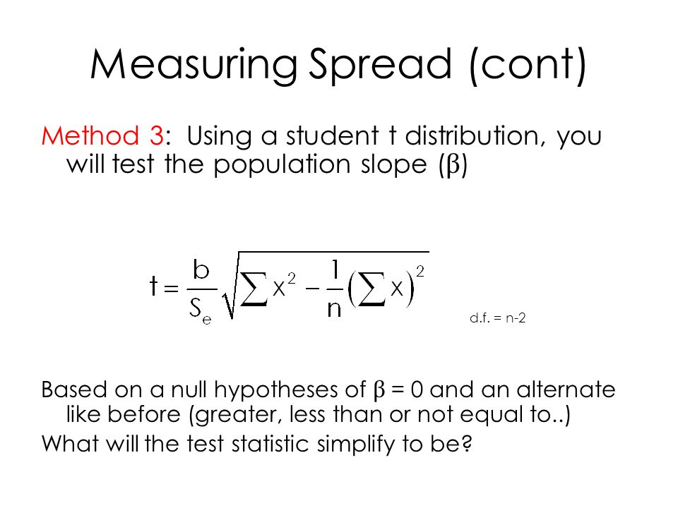 Measuring Spread (cont) Method 3: Using a student t distribution, you will test the population slope ( β ) Based on a null hypotheses of β = 0 and an