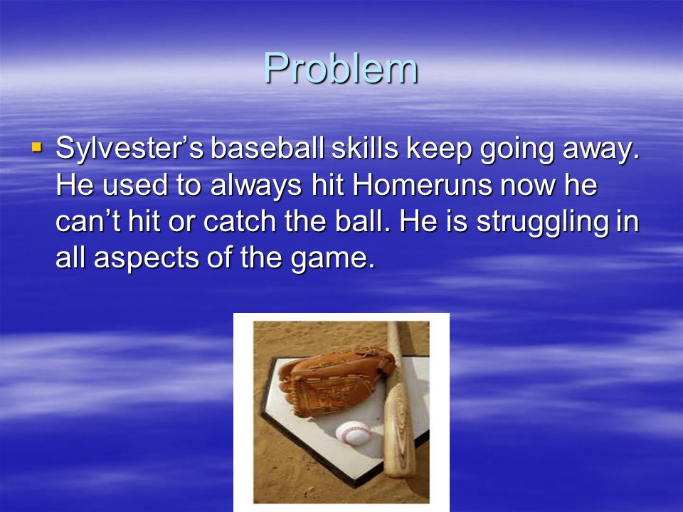 Problem  Sylvester's baseball skills keep going away.