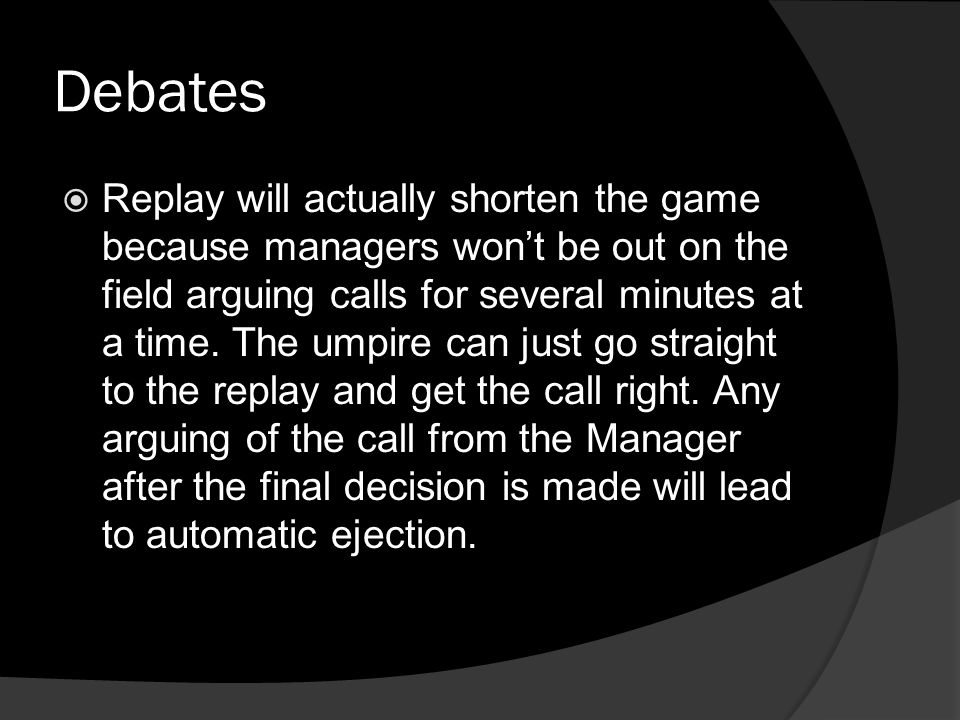 Debates  Replay will actually shorten the game because managers won't be out on the field arguing calls for several minutes at a time.
