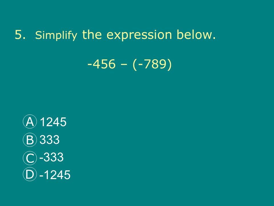 5. Simplify the expression below. -456 – (-789) 1245 333 -333 -1245 A B C D