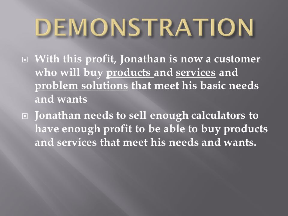  With this profit, Jonathan is now a customer who will buy products and services and problem solutions that meet his basic needs and wants  Jonathan needs to sell enough calculators to have enough profit to be able to buy products and services that meet his needs and wants.
