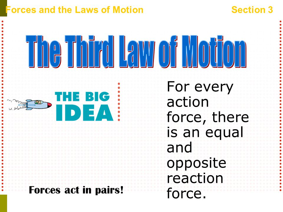 Forces and the Laws of MotionSection 3 For every action force, there is an equal and opposite reaction force.