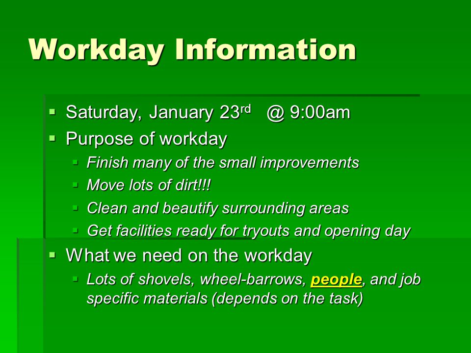Workday Information  Saturday, January 23 rd @ 9:00am  Purpose of workday  Finish many of the small improvements  Move lots of dirt!!.
