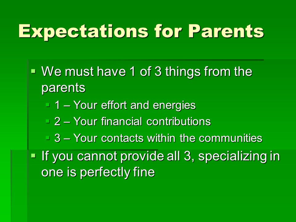 Expectations for Parents  We must have 1 of 3 things from the parents  1 – Your effort and energies  2 – Your financial contributions  3 – Your contacts within the communities  If you cannot provide all 3, specializing in one is perfectly fine