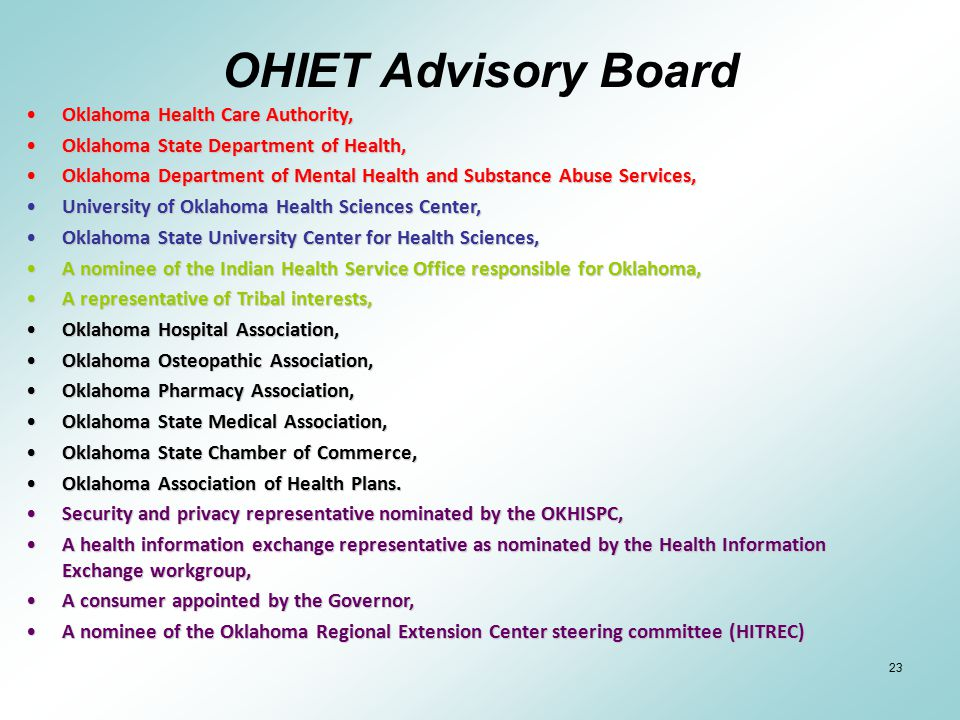 23 OHIET Advisory Board Oklahoma Health Care Authority,Oklahoma Health Care Authority, Oklahoma State Department of Health,Oklahoma State Department of Health, Oklahoma Department of Mental Health and Substance Abuse Services,Oklahoma Department of Mental Health and Substance Abuse Services, University of Oklahoma Health Sciences Center,University of Oklahoma Health Sciences Center, Oklahoma State University Center for Health Sciences,Oklahoma State University Center for Health Sciences, A nominee of the Indian Health Service Office responsible for Oklahoma,A nominee of the Indian Health Service Office responsible for Oklahoma, A representative of Tribal interests,A representative of Tribal interests, Oklahoma Hospital Association,Oklahoma Hospital Association, Oklahoma Osteopathic Association,Oklahoma Osteopathic Association, Oklahoma Pharmacy Association,Oklahoma Pharmacy Association, Oklahoma State Medical Association,Oklahoma State Medical Association, Oklahoma State Chamber of Commerce,Oklahoma State Chamber of Commerce, Oklahoma Association of Health Plans.Oklahoma Association of Health Plans.