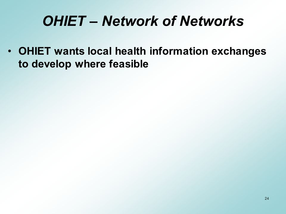 24 OHIET – Network of Networks OHIET wants local health information exchanges to develop where feasible
