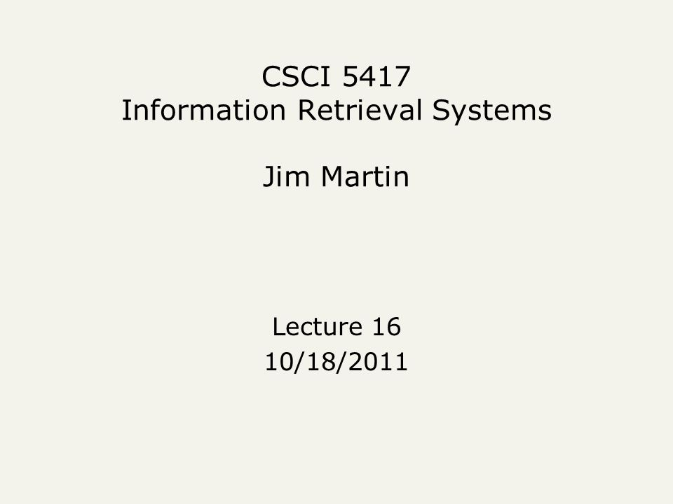 CSCI 5417 Information Retrieval Systems Jim Martin Lecture 16 10/18/2011