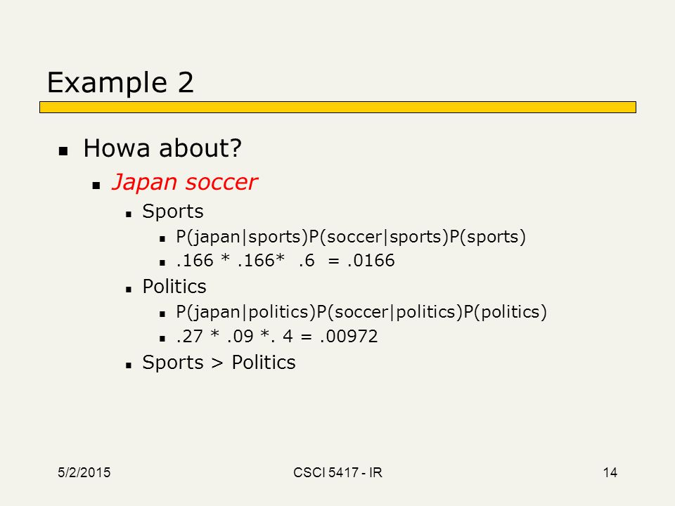5/2/2015 CSCI 5417 - IR 14 Example 2 Howa about? Japan soccer Sports P(japan|sports)P(soccer|sports)P(sports).166 *.166*.6 =.0166 Politics P(japan|pol