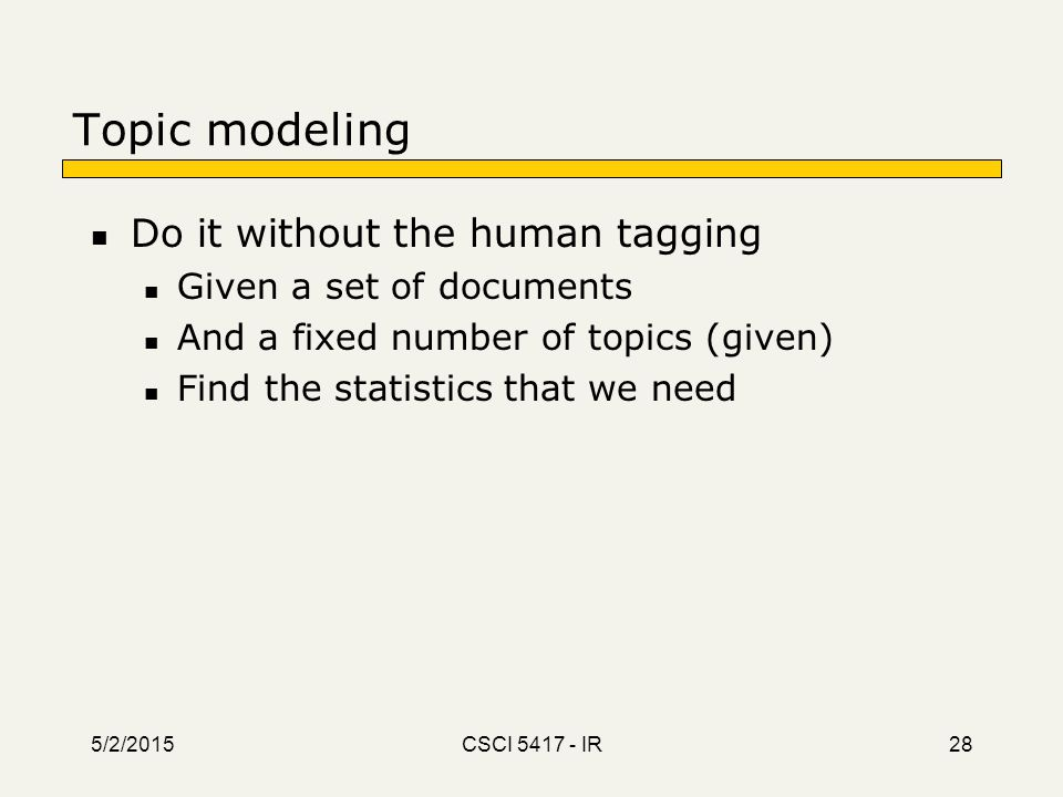 Topic modeling Do it without the human tagging Given a set of documents And a fixed number of topics (given) Find the statistics that we need 5/2/2015
