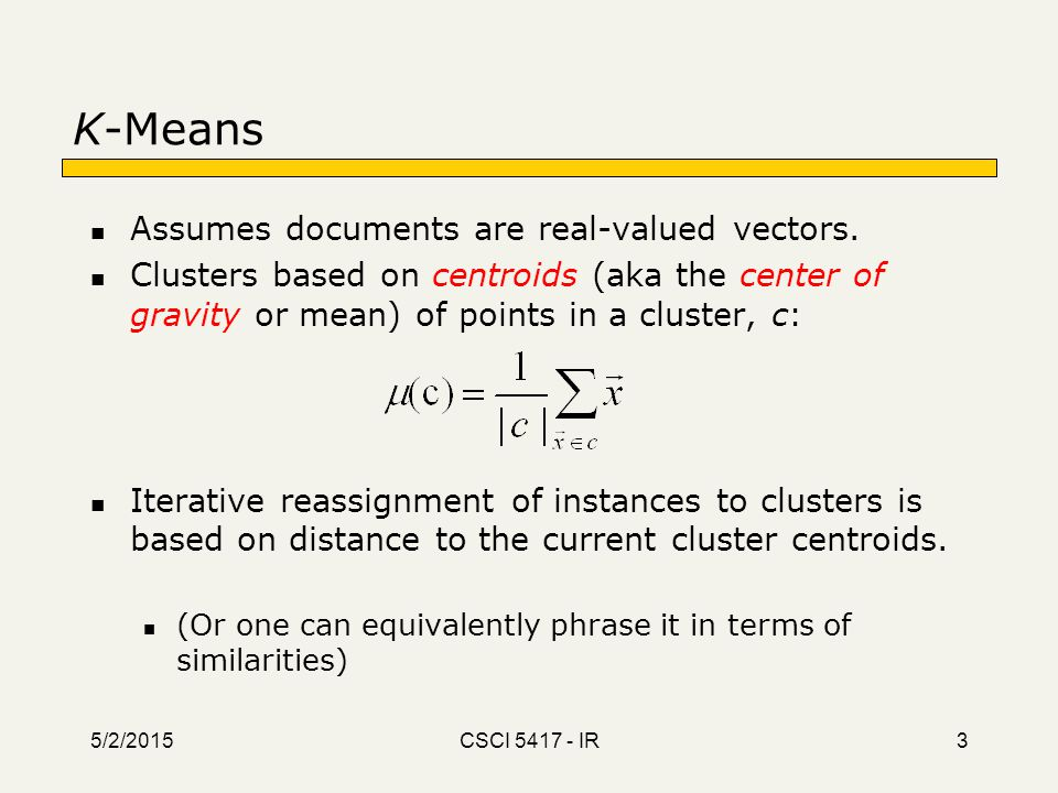 5/2/2015 CSCI 5417 - IR 3 K-Means Assumes documents are real-valued vectors. Clusters based on centroids (aka the center of gravity or mean) of points