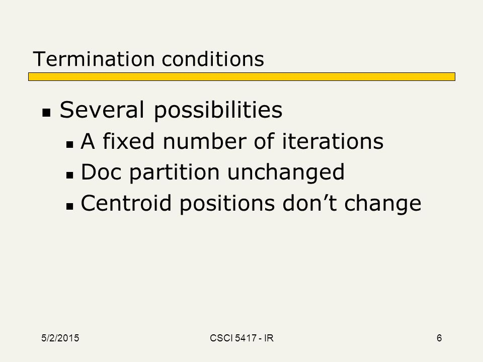 5/2/2015 CSCI 5417 - IR 6 Termination conditions Several possibilities A fixed number of iterations Doc partition unchanged Centroid positions don't c