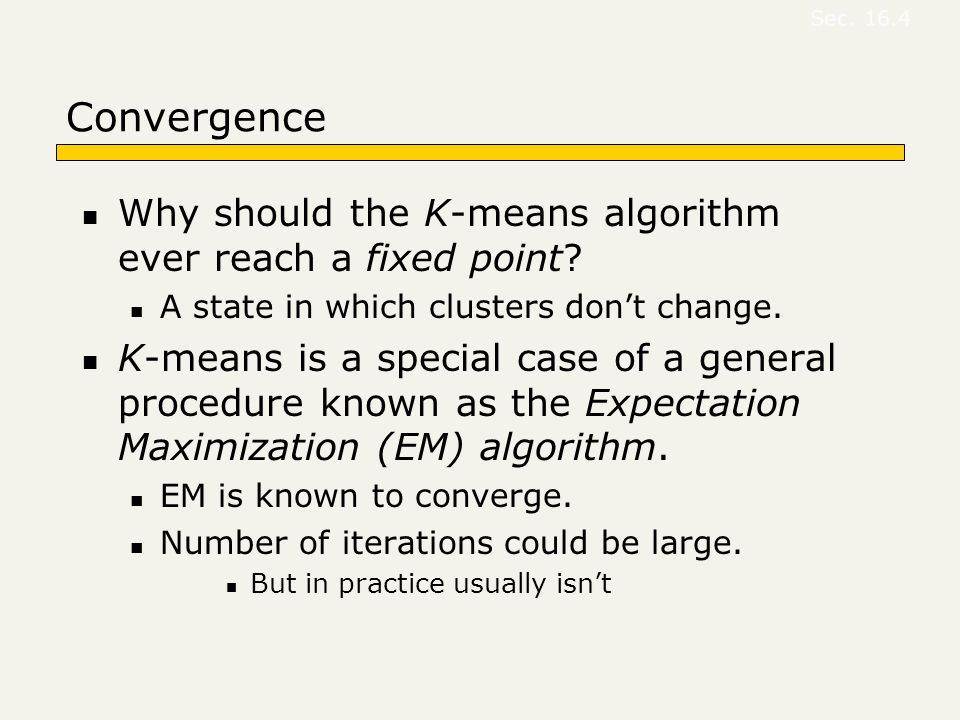 Convergence Why should the K-means algorithm ever reach a fixed point? A state in which clusters don't change. K-means is a special case of a general
