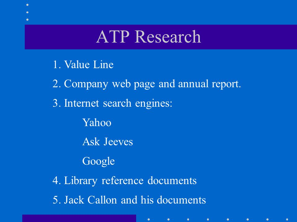 ATP Research 1. Value Line 2. Company web page and annual report. 3. Internet search engines: Yahoo Ask Jeeves Google 4. Library reference documents 5