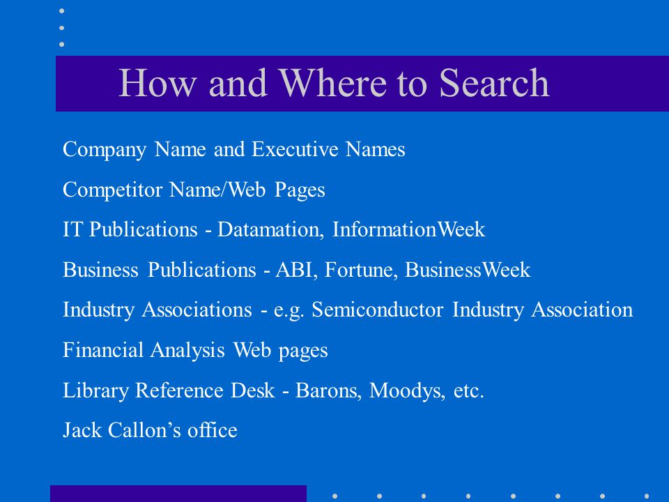 How and Where to Search Company Name and Executive Names Competitor Name/Web Pages IT Publications - Datamation, InformationWeek Business Publications