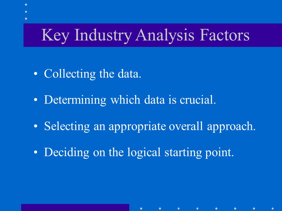 Key Industry Analysis Factors Collecting the data. Determining which data is crucial. Selecting an appropriate overall approach. Deciding on the logic