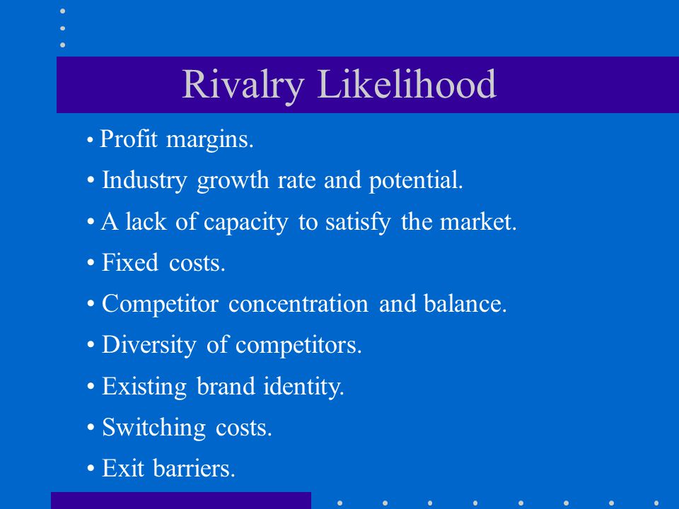 Rivalry Likelihood Profit margins. Industry growth rate and potential. A lack of capacity to satisfy the market. Fixed costs. Competitor concentration