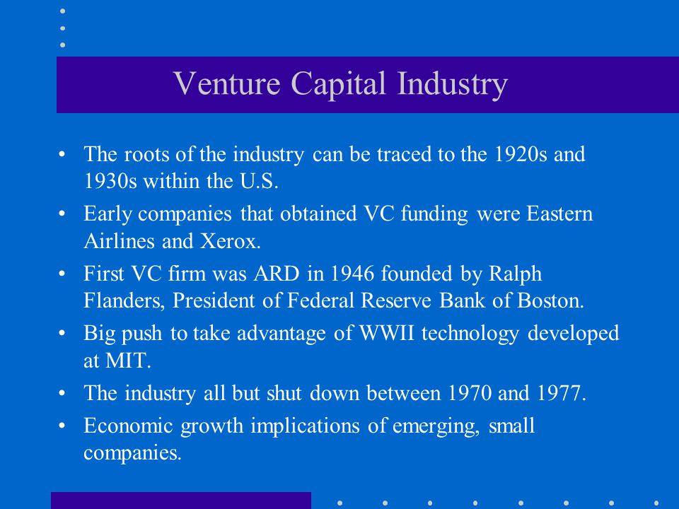 Venture Capital Industry The roots of the industry can be traced to the 1920s and 1930s within the U.S. Early companies that obtained VC funding were