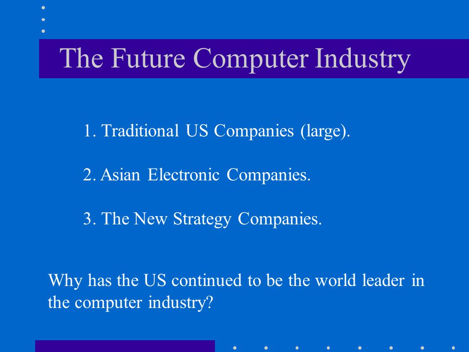 The Future Computer Industry 1. Traditional US Companies (large). 2. Asian Electronic Companies. 3. The New Strategy Companies. Why has the US continu