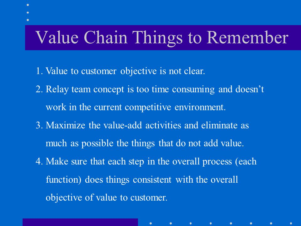 Value Chain Things to Remember 1. Value to customer objective is not clear. 2. Relay team concept is too time consuming and doesn't work in the curren