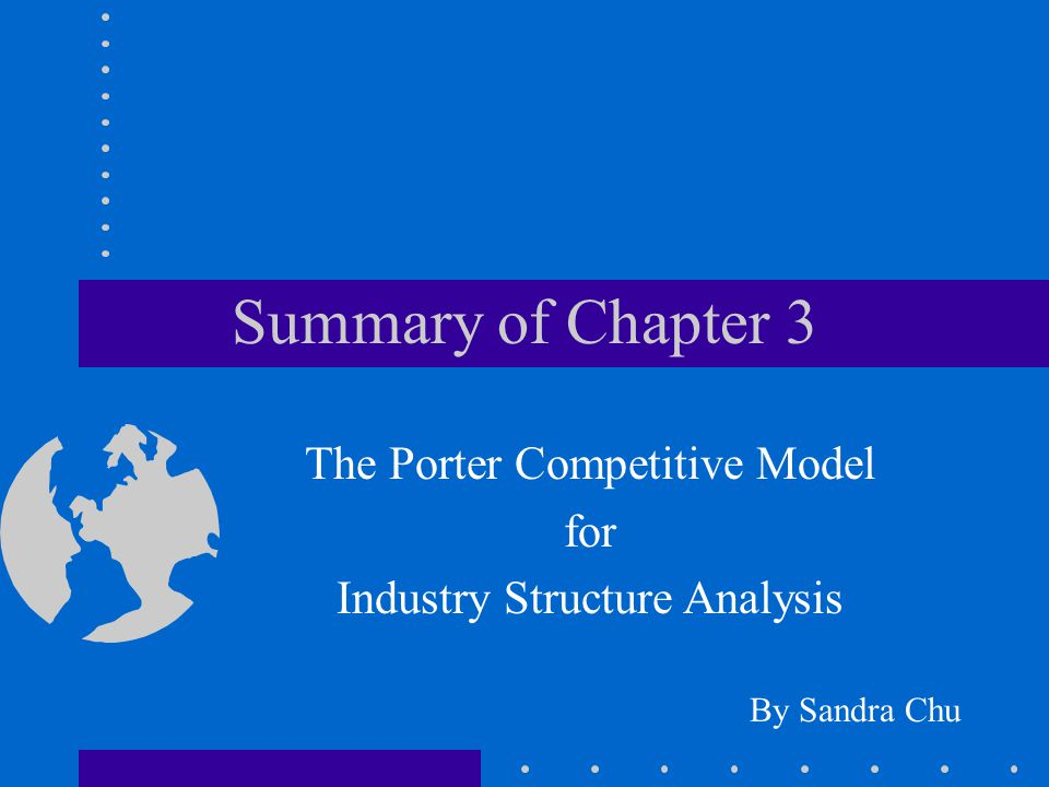 Summary of Chapter 3 By Sandra Chu The Porter Competitive Model for Industry Structure Analysis